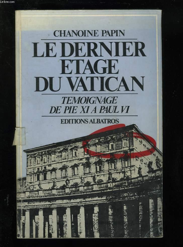 LE DERNIER ETAGE DU VATICAN. TEMOIGNAGE DE PIE XI A PAUL VI.