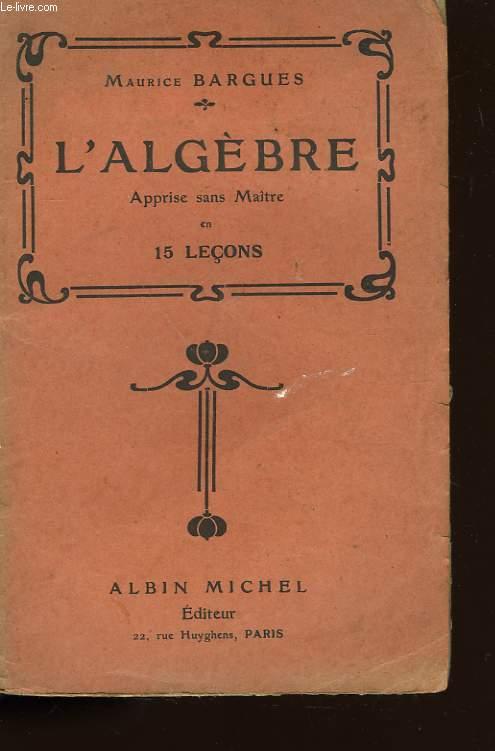 L'ALGEBRE. APPRISE SANS MAITRE EN 15 LECONS.