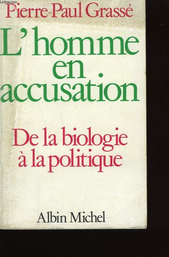 L'HOMME EN ACCUSATION. DE LA BIOLOGIE A LA POLITIQUE.