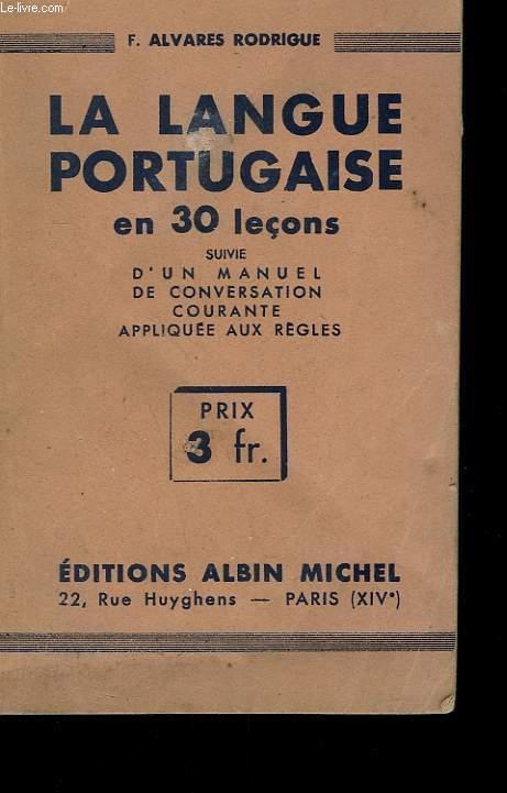 LA LANGUE PORTUGAISE EN 30 LECONS SUIVIE D'UN MANUEL DE CONVERSATION COURANTE APPLIQUEE AUX REGLES.