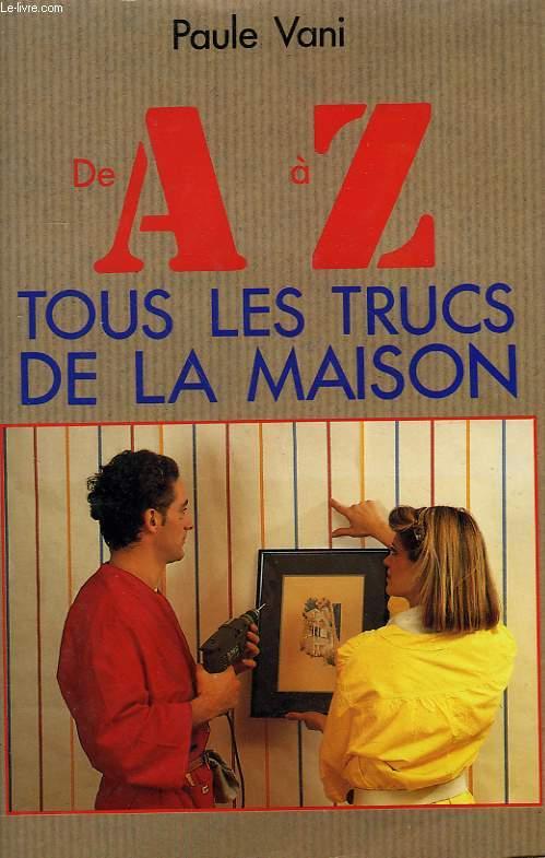 DE A à Z TOUS LES TRUCS DE LA MAISON.