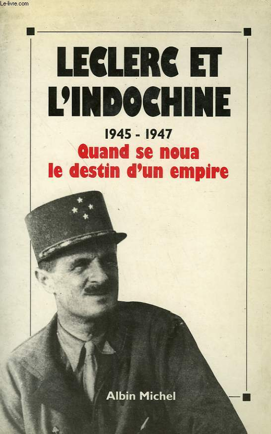 LECLERC ET L'INDOCHINE. 1945-1947. QUAND SE NOUA LE DESTIN D'UN EMPIRE.
