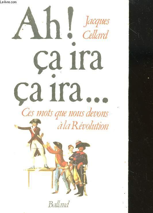AH! CA IRA CA IRA. CES MOTS QUE NOUS DEVONS A LA REVOLUTION.