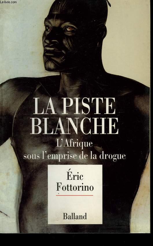 LA PISTE BLANCHE. L'AFRIQUE SOUS L'EMPRISE DE LA DROGUE.