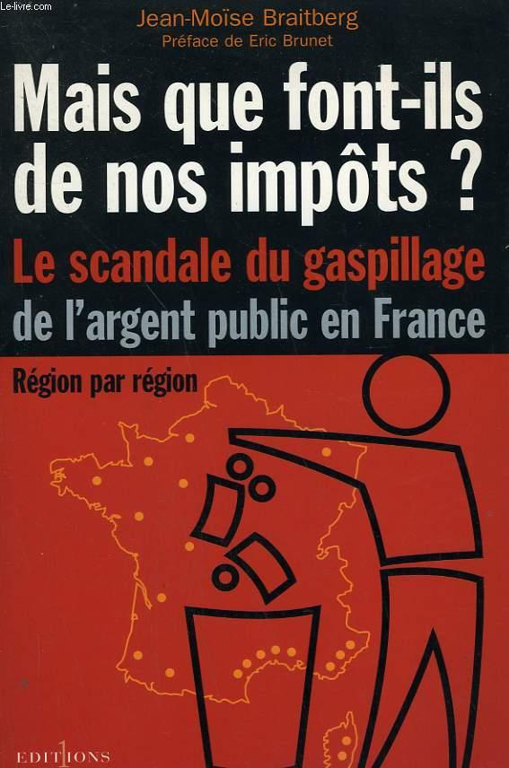 MAIS QUE FONT-ILS DE NOS IMPOTS? LE SCANDALE DU GASPILLAGE DE L'ARGENT PUBLIC EN FRANCE.