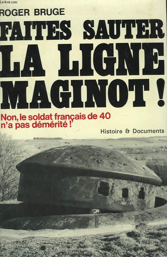 HISTOIRE DE LA LIGNE MAGINOT TOME 1: FAITES SAUTER LA LIGNE MAGINOT! NON, LE SOLDAT FRANCAIS DE 40 N'A PAS DEMERITE!