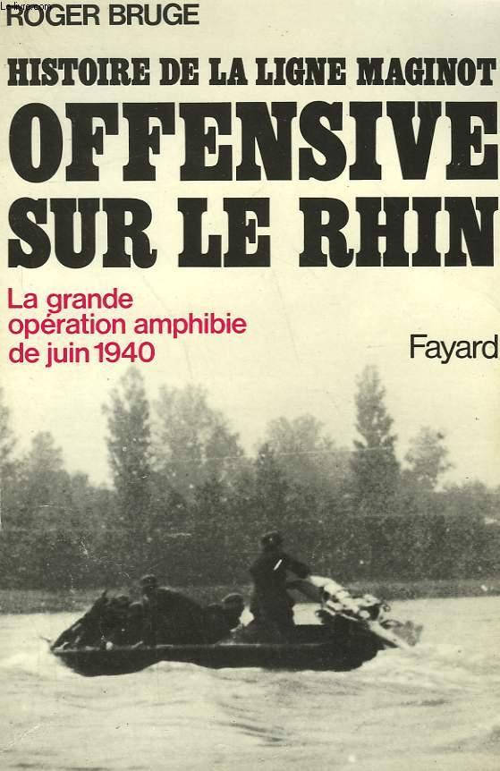 HISTOIRE DE LA LIGNE MAGINOT TOME 3 : OFFENSIVE SUR LE RHIN. LA GRANDE OPERATION AMPHIBIE DE JUIN 1940.