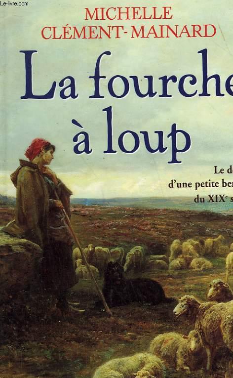 LA FOURCHE A LOUP. LE DESTIN D'UNE PETITE BERGERE DU XIXe SIECLE.