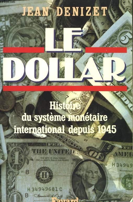 LE DOLLAR. HISTOIRE DU SYSTEME MONETAIRE INTERNATIONAL DEPUIS 1945.