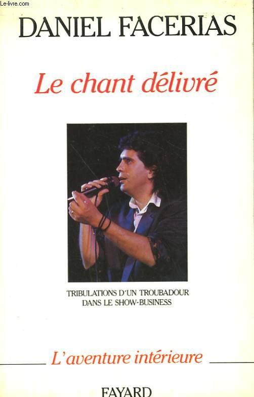 LE CHANT DELIVRE. TRIBULATIONS D'UN TROUBADOUR DANS LE SHOW - BUSINESS.