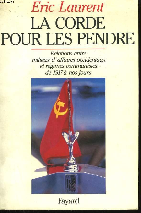 LA CORDE POUR LES PENDRE. RELATIONS ENTRE MILIEUX D'AFFAIRES OCCIDENTAUX ET REGIMES COMMUNISTES DE 1917 A NOS JOURS.
