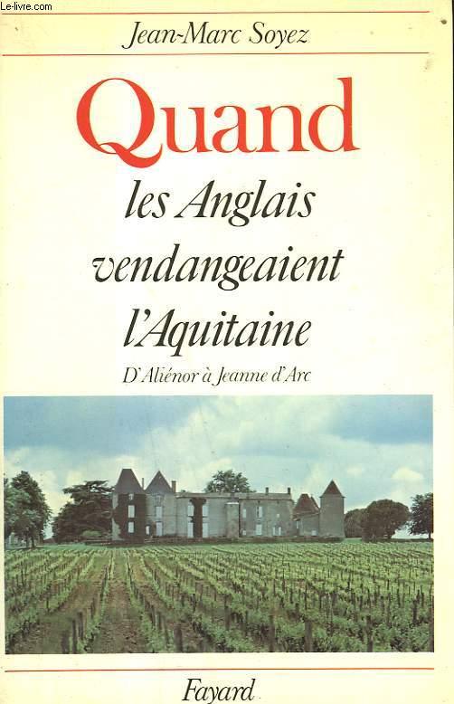 QUAND LES ANGLAIS VENDANGEAIENT L'AQUITAINE. D'ALIENOR A JEANNE D'ARC.