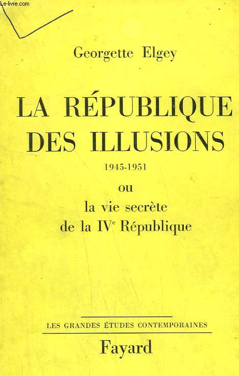 LA REPUBLIQUE DES ILLUSIONS OU LA VIE SECRETE DE LA IVe REPUBLIQUE. 1945-1951.