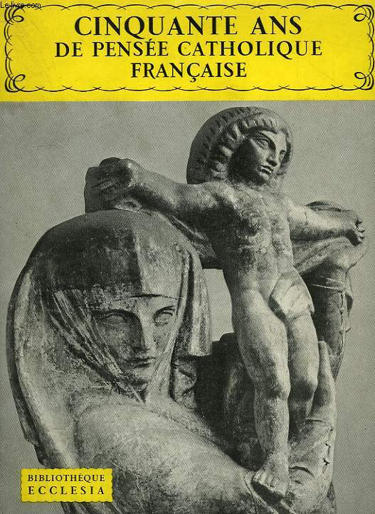 CINQUANTE ANS DE PENSEE CATHOLIQUE FRANCAISE. BIBLIOTHEQUE ECCLESIA N°15.