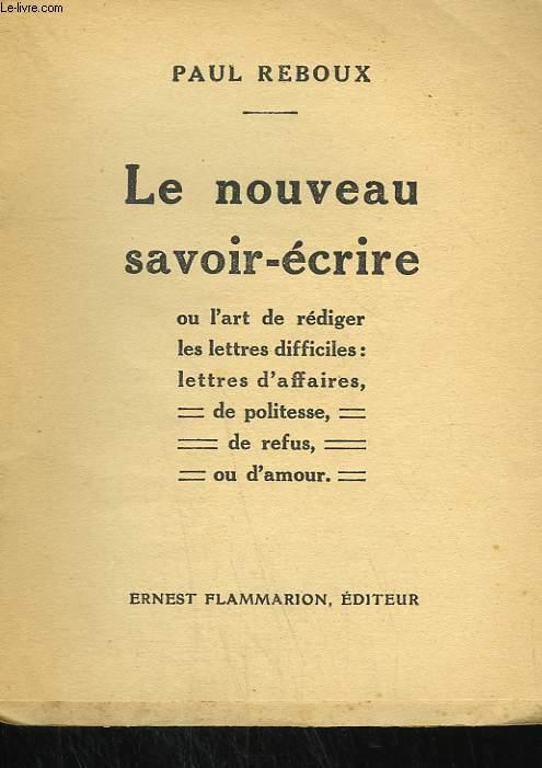 LE NOUVEAU SAVOIR ECRIRE OU L'ART DE REDIGER LES LETTRES DIFFICILES : LETTRES D'AFFAIRES, DE POLITESSE, DE REFUS OU D'AMOUR.