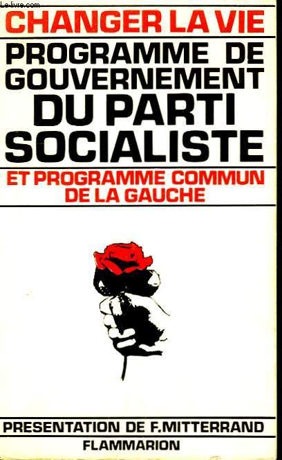 CHANGER LA VIE. PROGRAMME DE GOUVERNEMENT DU PARTI SOCIALISTE ET PROGRAMME COMMUN DE LA GAUCHE.