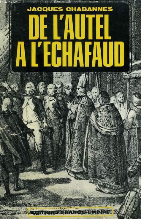 DE L'AUTEL A L'ECHAFAUD. ( DOUZE ANS CONTRE DIEU 1790 - 1802 ).