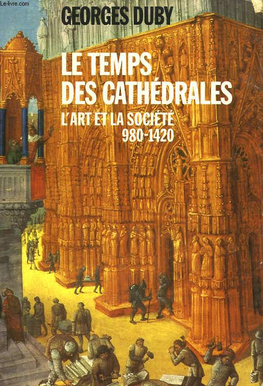LE TEMPS DES CATHEDRALES. L'ART ET LA SOCIETE 980-1420.