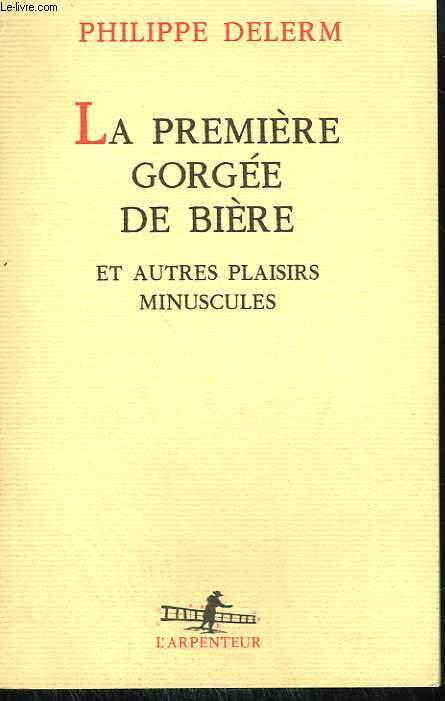 LA PREMIERE GORGEE DE BIERE ET AUTRES PLAISIRS MINUSCULES. COLLECTION : L'ARPENTEUR.