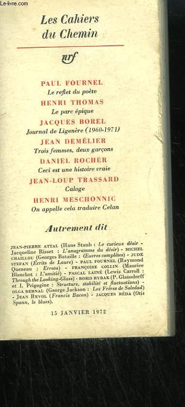 PAUL FOURNEL : LE REFLET DU POETE, HENRI THOMAS : LE PARC EPIQUE, JACQUES BOREL : JOURNAL DE LIGENERE, JEAN DEMELIER : TROIS FEMMES, DEUX GARCONS, DANIEL ROCHER : CECI EST UNE HISTOIRE VRAIE ... . COLLECTION : LES CAHIERS DU CHEMIN N° 14.