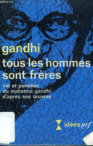 TOUS LES HOMMES SONT FRERES. VIE ET PENSEES DU MAHATMA GANDHI D'APRES SES OEUVRES. COLLECTION : IDEES N° 200