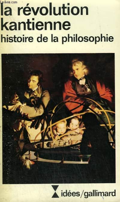 LA REVOLUTION KANTIENNE. HISTOIRE DE LA PHILOSOPHIE. COLLECTION : IDEES N° 391