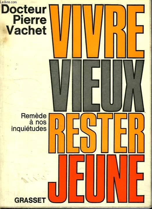 VIVRE VIEUX RESTER JEUNE. REMEDE A NOS INQUIETUDES.