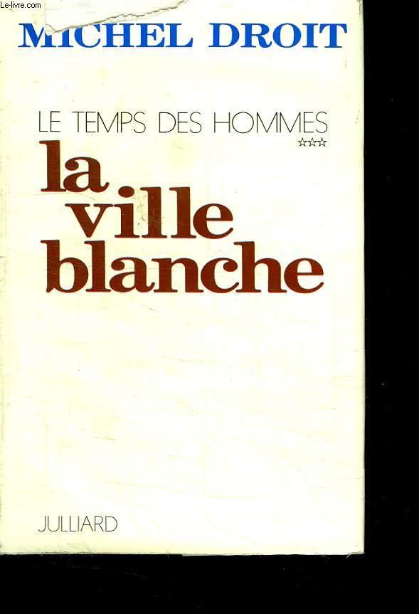 LE TEMPS DES HOMMES. TOME 3. LA VILLE BLANCHE.