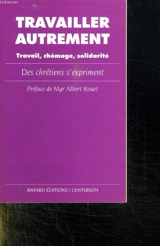 TRAVAILLER AUTREMENT. TRAVAIL, CHOMAGE, SOLIDARITE. DES CHRETIENS S EXPRIMENT.