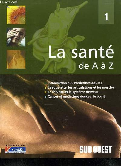 LA SANTE DE A A Z. TOME 1. INTRODUCTION AUX MEDECINES DOUCES, LE SQUELETTE, LES ARTICULATIONS ET LES MUSCLES, LE CERVEAU ET LE SYSTEME NERVEUX, CANCER ET MEDECINES DOUCES LE POINT.