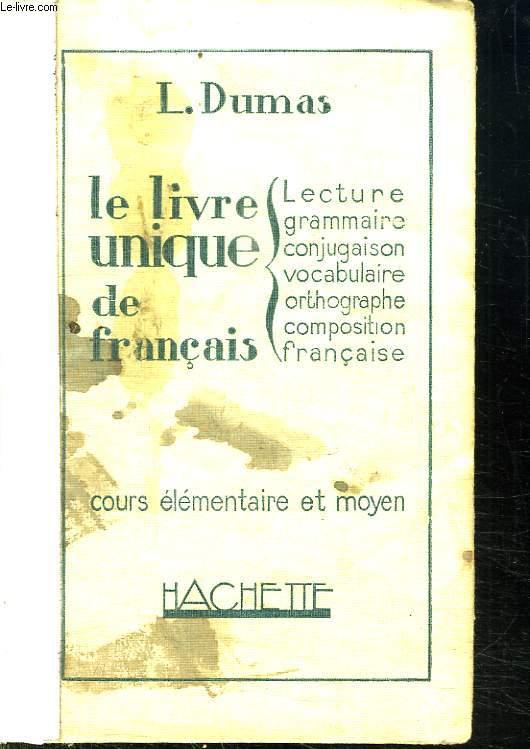 LE LIVRE UNIQUE DE FRANCAIS. COURS ELEMENTAIRE ET MOYEN. LECTURE. GRAMMAIRE. CONJUGAISON. VOCABULAIRE. ORTHOGRAPHE. COMPOSITION FRANCAISE.