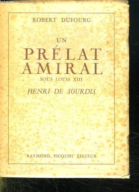 UN PRELAT AMIRAL SOUS LOUIS XIII. HENRI DE SOURDIS.