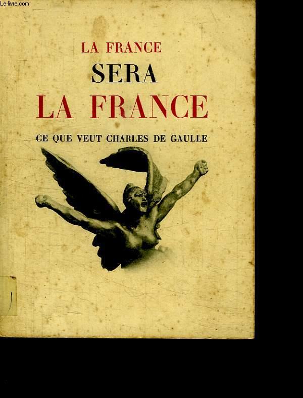 LA FRANCE SERA LA FRANCE. CE QUE VEUT CHARLES DE GAULLE.