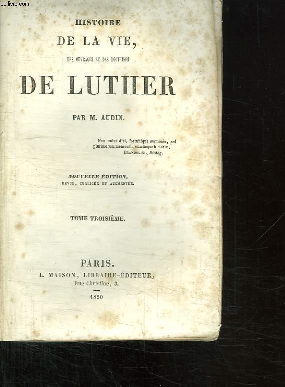 HISTOIRE DE LA VIE, SES OUVRAGES ET SES DOCTRINES DE LUTHER. TOME 3.