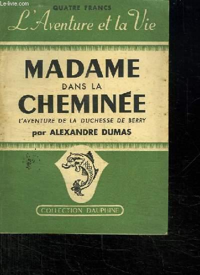 MADAME DANS LA CHEMINEE. L AVENTURE DE LA DUCHESSE DE BERRY.