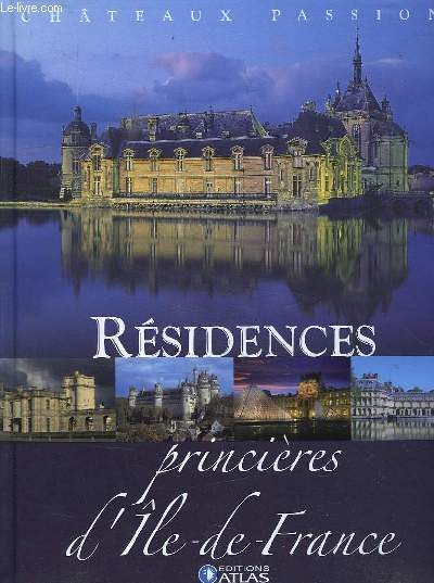 CHATEAUX PASSION . RESIDENCES PRINCIERES D ILE DE FRANCE.