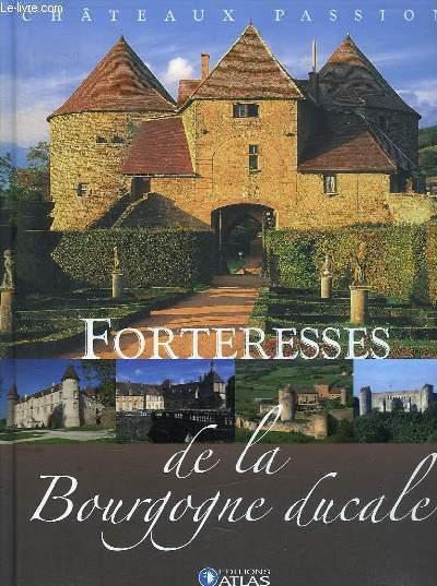 CHATEAUX PASSION .  FORTERESSES DE LA BOURGOGNE DUCALE.