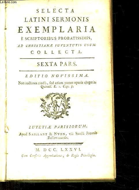 SELECTA LATINI SERMONIS EXEMPLARIA E SCRIPTORIBUS PROBATISSIMIS AD CHRITIANE JUVENTUTIS USUM. SEXTA PARS. TEXTE EN LATIN ET EN FRANCAIS.