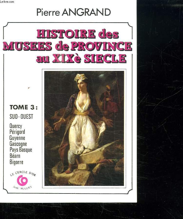 HISTOIRE DES MUSEES DE PROVINCE AU XX E SIECLE. TOME 3 : SUD OUEST. QUERCY, PERIGORD, GUYENNE, GASCOGNE, PAYS BASQUE, BEARN, BIGORRE.