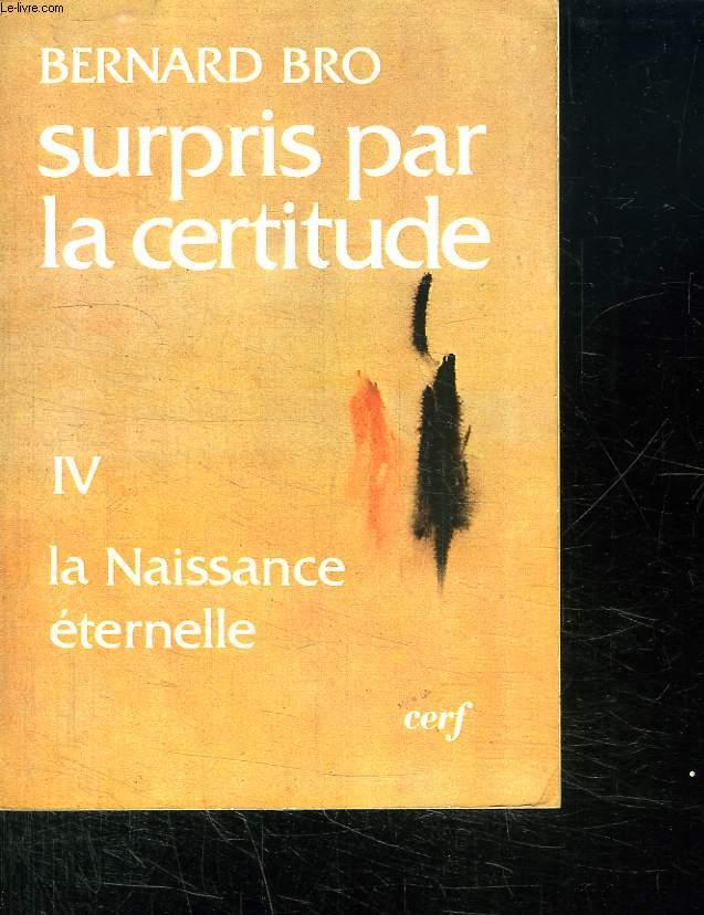 SURPRIS PAR LA CERTITUDE. TOME IV. LA NAISSANCE ETERNELLE. LA VIE LA MORT ET APRES.