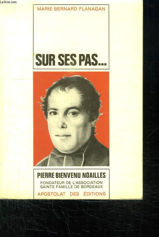 SUR SES PAS... VIE DE PIERRE BIENVENU NOAILLES PRETRE 1793 - 1861. FONDATEUR DE L ASSOCIATION SAINTE FAMILLE DE BORDEAUX.