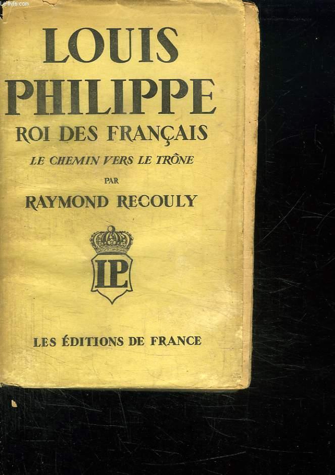 LOUIS PHILIPPE ROI DES FRANCAIS. LE CHEMIN VERS LE TRONE.