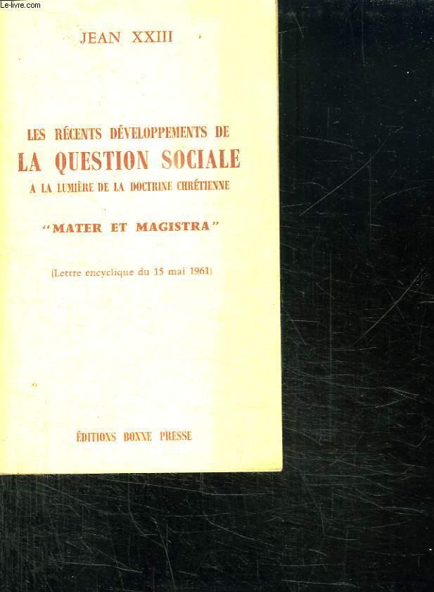 LES RECENTS DEVELOPPEMENTS DE LA QUESTION SOCIALE A LA LUMIERE DE LA DOCTRINE CHRETIENNE. MATER ET MAGISTRA.