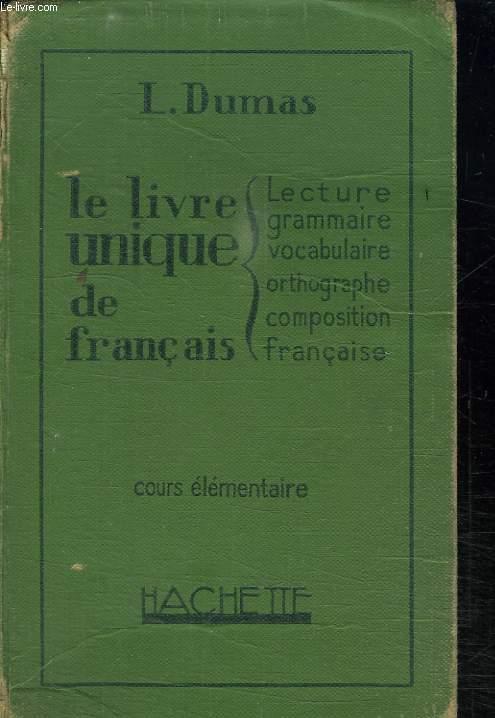 LE LIVRE UNIQUE DE FRANCAIS. COURS ELEMENTAIRE. LECTURE. GRAMMAIRE. VOCABULAIRE. ORTHOGRAPHE. COMPOSITION FRANCAISE.