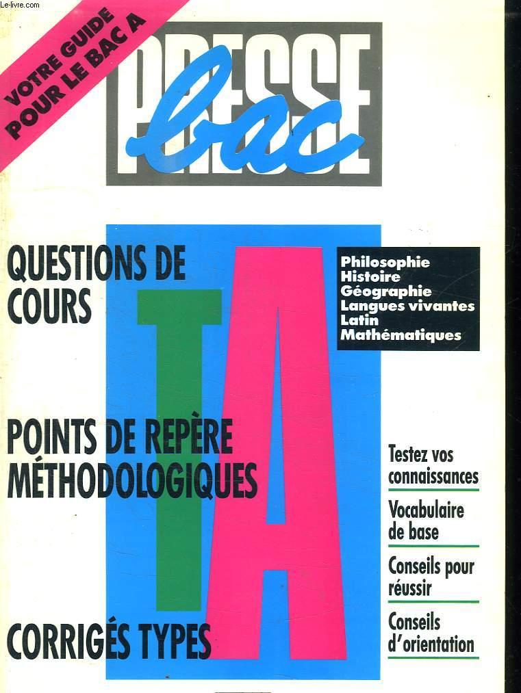 PRESSE BAC . VOTRE GUIDE POUR LE BAC A. QUESTIONS DE COURS. POINTS DE REPERE METHODOLOGIQUE. CORRIGES TYPES. PHILOSOPHIE, HISTOIRE, GEOGRAPHIE, LANGUES VIVANTES, LATIN, MATHEMATIQUES.