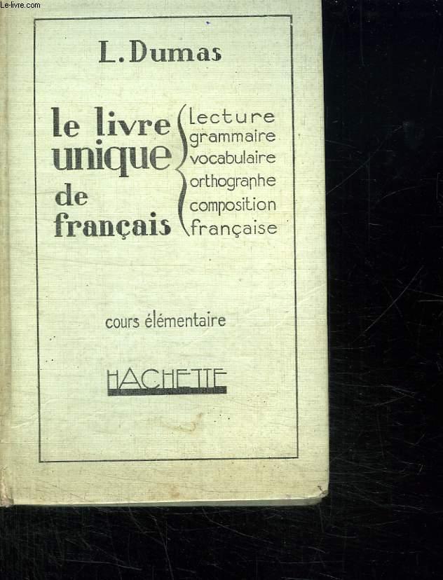 LE LIVRE UNIQUE DE FRANCAIS. COURS ELEMENTAIRE. LECTURE, GRAMMAIRE, VOCABULAIRE, ORTHOGRAPHE, INITIATION A LA COMPOSITION FRANCAISE.