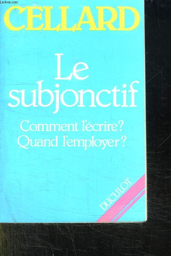 LE SUBJONCTIF: COMMENT L ECRIRE ? QUAND L EMPLOYER ? TROISIEME EDITION REVUE.