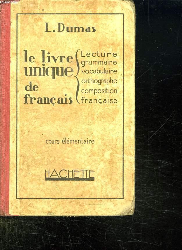 LE LIVRE UNIQUE DE FRANCAIS. LECTURE, GRAMMAIRE, VOCABULAIRE, ORTHOGRAPHE, INITIATION A LA COMPOSITION FRANCAISE. COURS ELEMENTAIRE.
