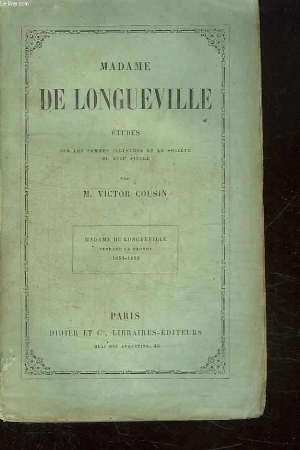 MADAME DE LONGUEVILLE ETUDES SUR LES FEMMES ILLUSTRES ET LA SOCIETE DU XVII SIECLE. PENDANT LA FRONDE 1651 - 1653.