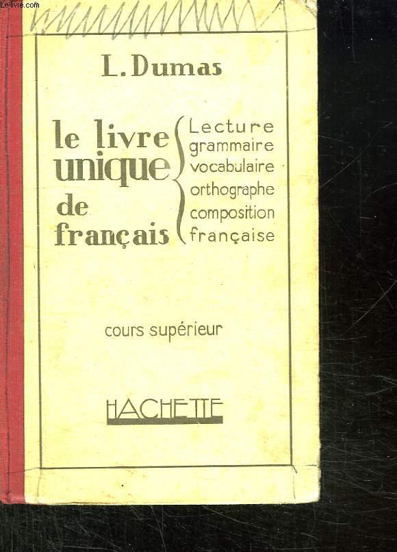 LE LIVRE UNIQUE DE FRANCAIS. COURS SUPERIEUR. LECTURE GRAMMAIRE VOCABULAIRE ORTHOGRAPHE COMPOSITION FRANCAISE.